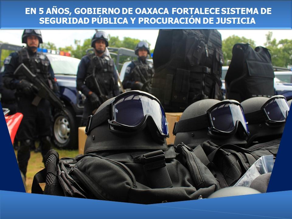 EN 5 AÑOS, GOBIERNO DE OAXACA FORTALECE SISTEMA DE SEGURIDAD PÚBLICA Y PROCURACIÓN DE JUSTICIA